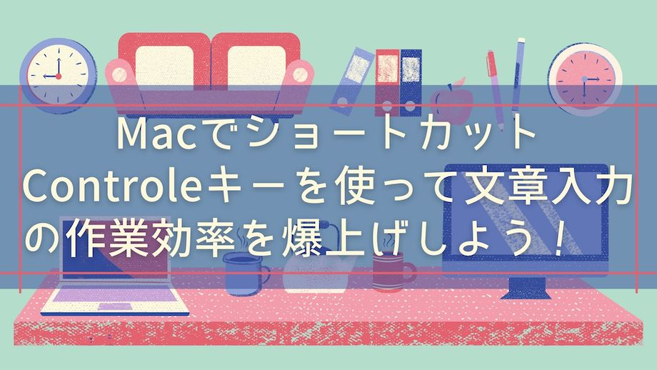 Macショートカットキーの覚え方【Controlキーを駆使したミニマルな厳選小技を紹介】のバナー画像