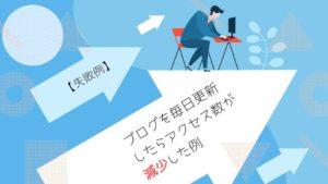 「【失敗例】ブログを毎日更新した結果アクセス数が減少した例」のバナー画像